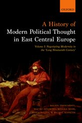 A History of Modern Political Thought in East Central Europe. Volume I: Negotiating Modernity in the 'Long Nineteenth Century'