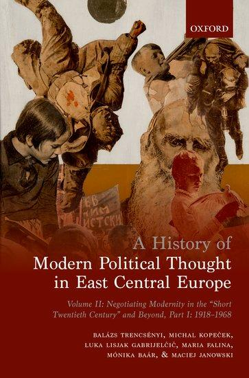 A History of Modern Political Thought in East Central Europe. Vol II, Part I: Negotiating Modernity in the 'Short Twentieth Century' and Beyond, 1918-1968
